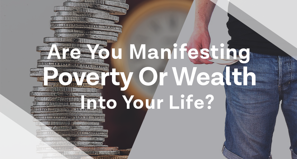 Are You Manifesting Wealth or Poverty into your Life?