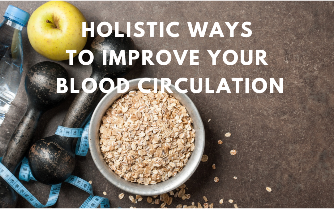 Natural, Holistic Ways To Improve Your Blood Circulation