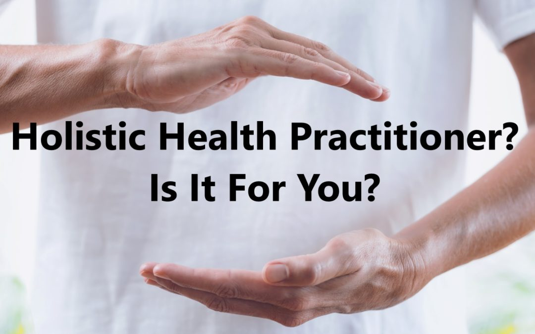How Can You Become A Holistic Health Practitioner? Is It For You?